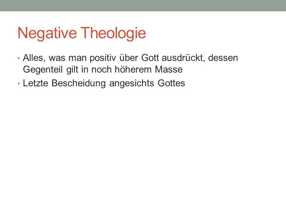 Negative Theologie Alles, was man positiv über Gott ausdrückt, dessen Gegenteil gilt in noch höherem Masse.