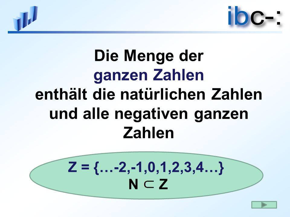 Die Menge der ganzen Zahlen enthält die natürlichen Zahlen und alle negativen ganzen Zahlen