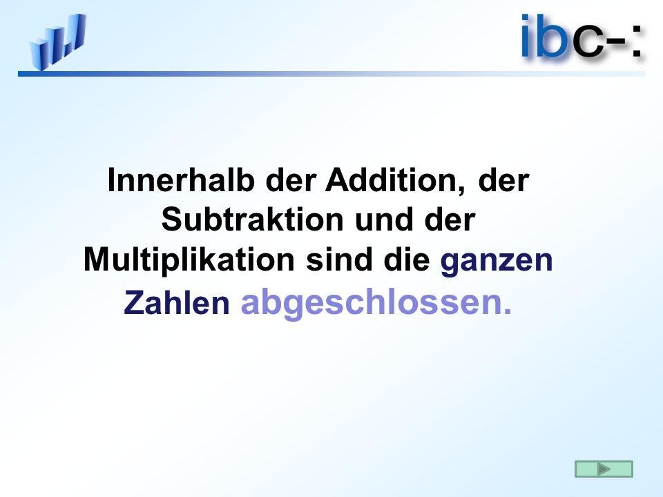 Innerhalb der Addition, der Subtraktion und der Multiplikation sind die ganzen Zahlen abgeschlossen.