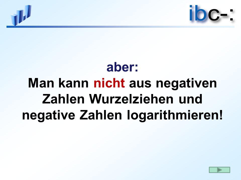 aber: Man kann nicht aus negativen Zahlen Wurzelziehen und negative Zahlen logarithmieren!