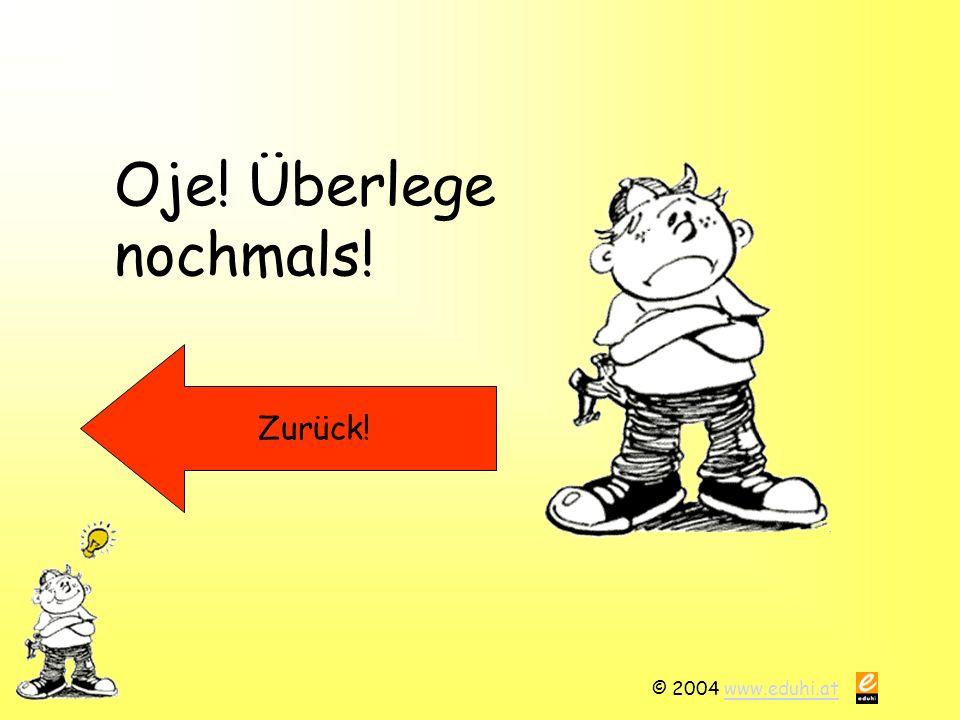Oje! Überlege nochmals! Zurück! © 2004 www.eduhi.at