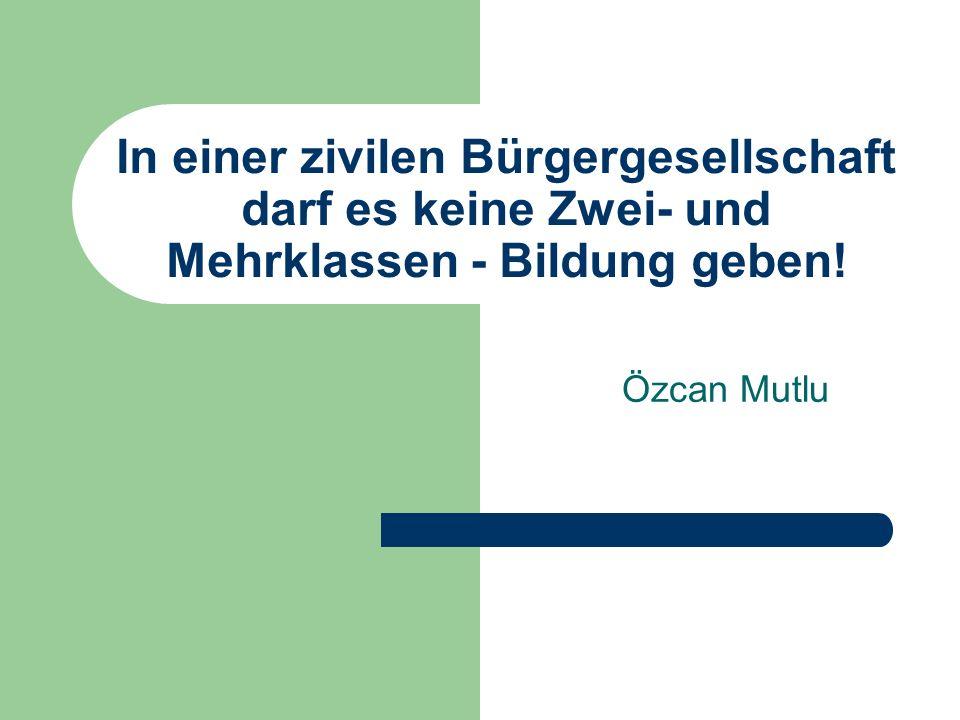 In einer zivilen Bürgergesellschaft darf es keine Zwei- und Mehrklassen - Bildung geben!