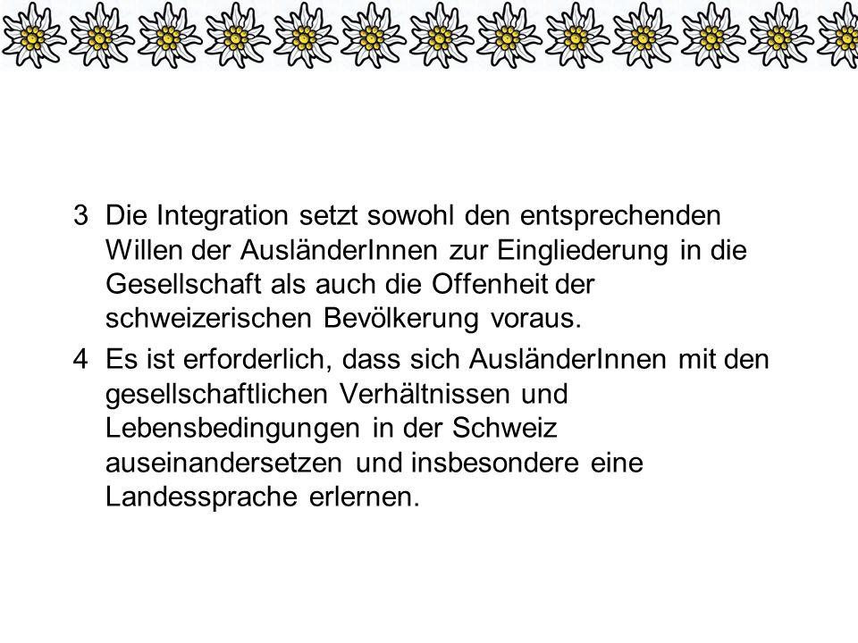 3 Die Integration setzt sowohl den entsprechenden Willen der AusländerInnen zur Eingliederung in die Gesellschaft als auch die Offenheit der schweizerischen Bevölkerung voraus.