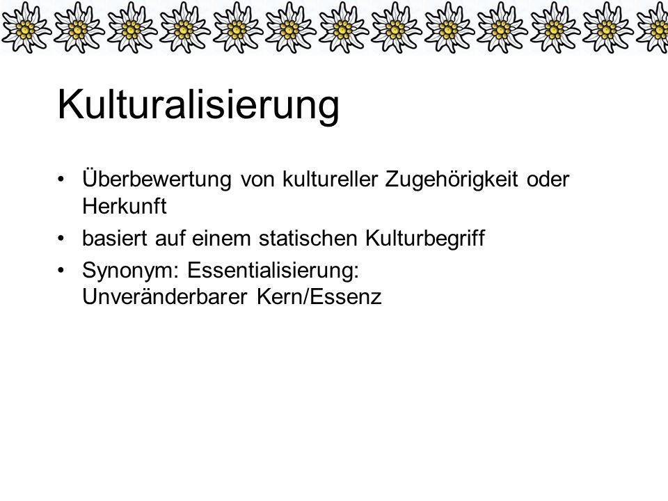 Kulturalisierung Überbewertung von kultureller Zugehörigkeit oder Herkunft. basiert auf einem statischen Kulturbegriff.