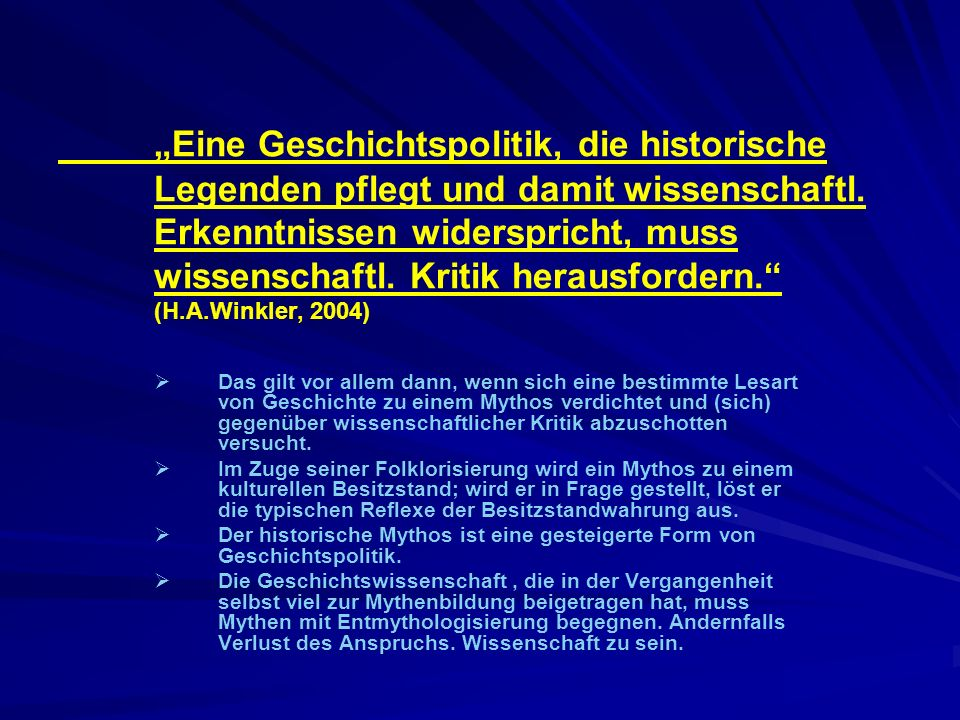 """""""Eine Geschichtspolitik, die historische Legenden pflegt und damit wissenschaftl. Erkenntnissen widerspricht, muss wissenschaftl. Kritik herausfordern. (H.A.Winkler, 2004)"""