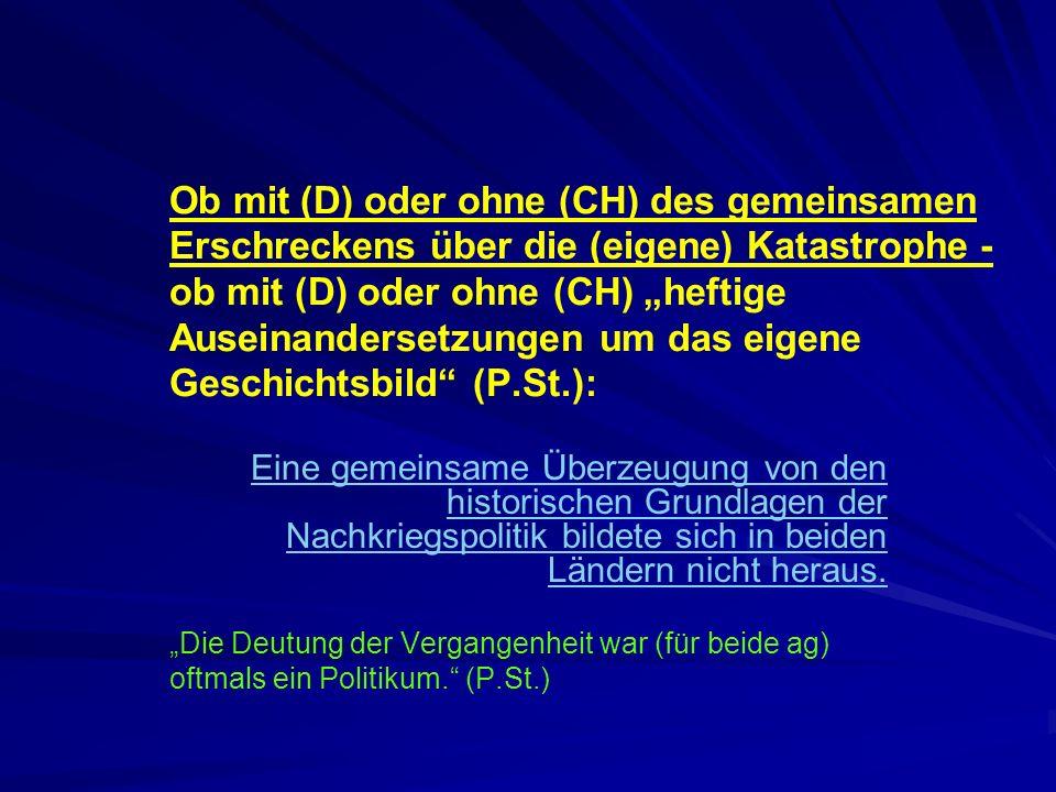 """Ob mit (D) oder ohne (CH) des gemeinsamen Erschreckens über die (eigene) Katastrophe - ob mit (D) oder ohne (CH) """"heftige Auseinandersetzungen um das eigene Geschichtsbild (P.St.):"""