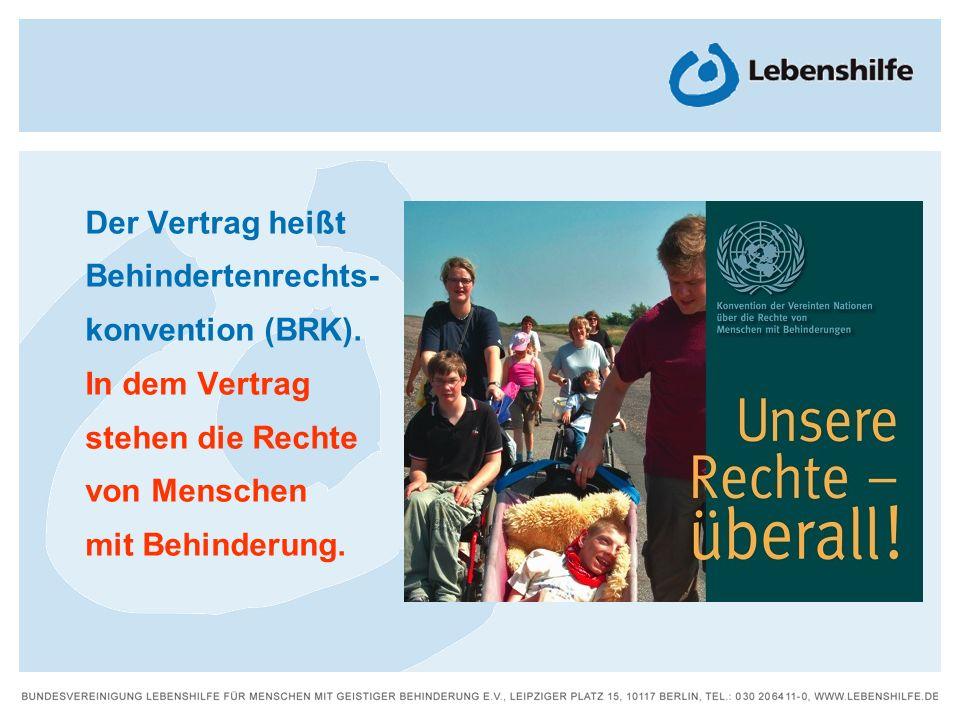 Der Vertrag heißt Behindertenrechts- konvention (BRK). In dem Vertrag. stehen die Rechte. von Menschen.