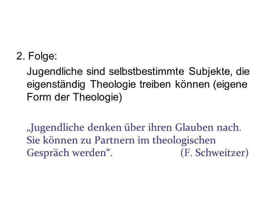 2. Folge: Jugendliche sind selbstbestimmte Subjekte, die eigenständig Theologie treiben können (eigene Form der Theologie)