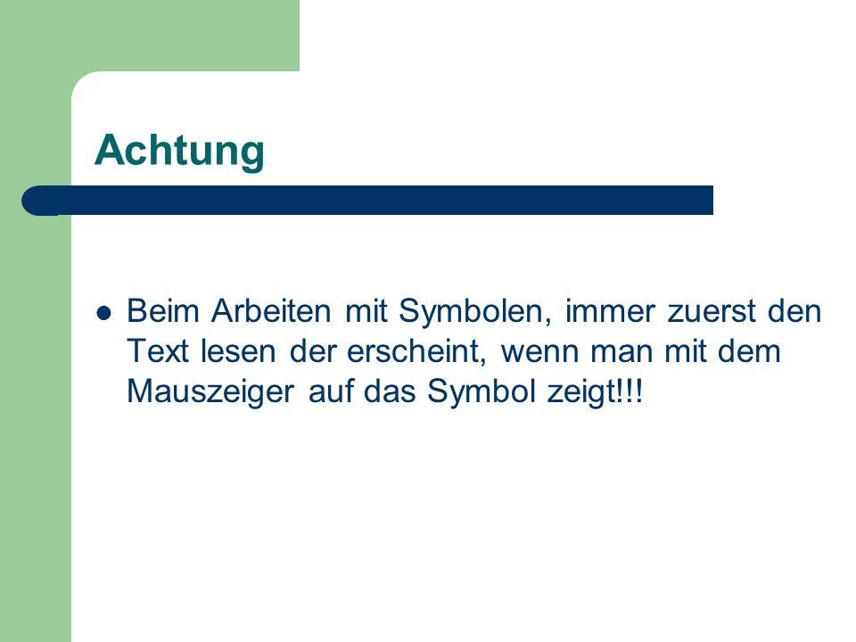 Achtung Beim Arbeiten mit Symbolen, immer zuerst den Text lesen der erscheint, wenn man mit dem Mauszeiger auf das Symbol zeigt!!!