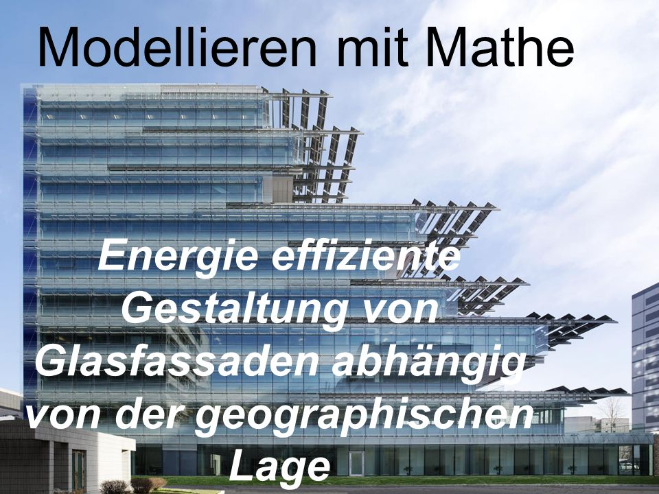 Modellieren mit MatheEnergie effiziente Gestaltung von Glasfassaden abhängig von der geographischen Lage.