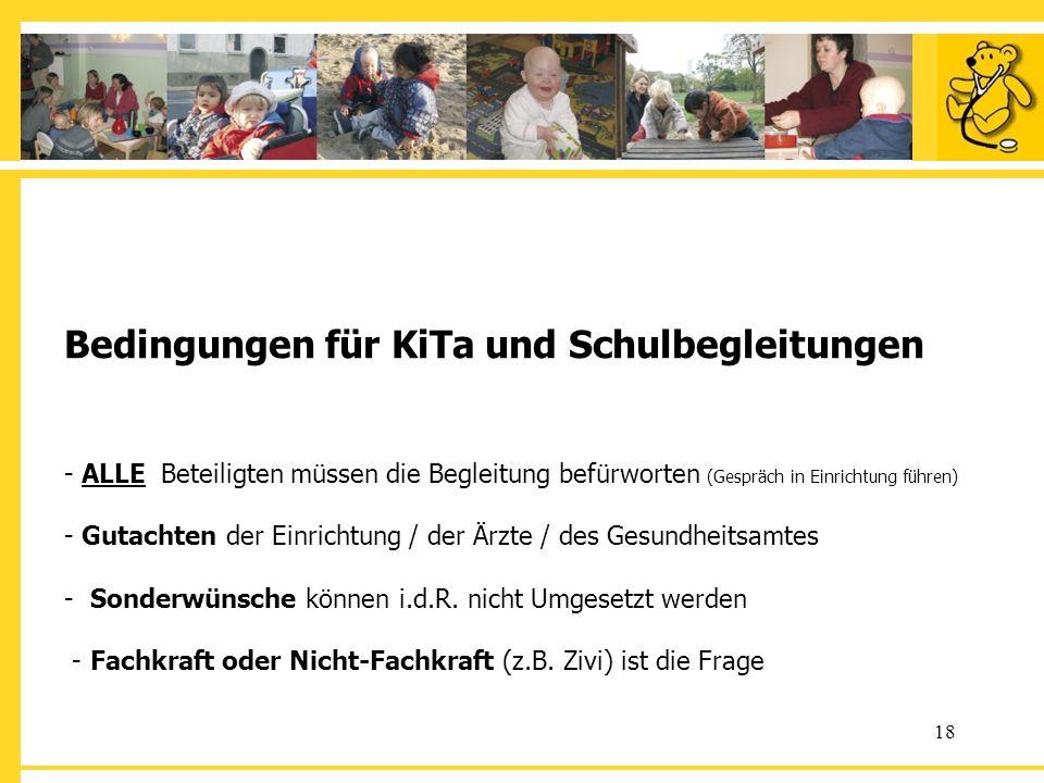 Bedingungen für KiTa und Schulbegleitungen - ALLE Beteiligten müssen die Begleitung befürworten (Gespräch in Einrichtung führen) - Gutachten der Einrichtung / der Ärzte / des Gesundheitsamtes - Sonderwünsche können i.d.R.