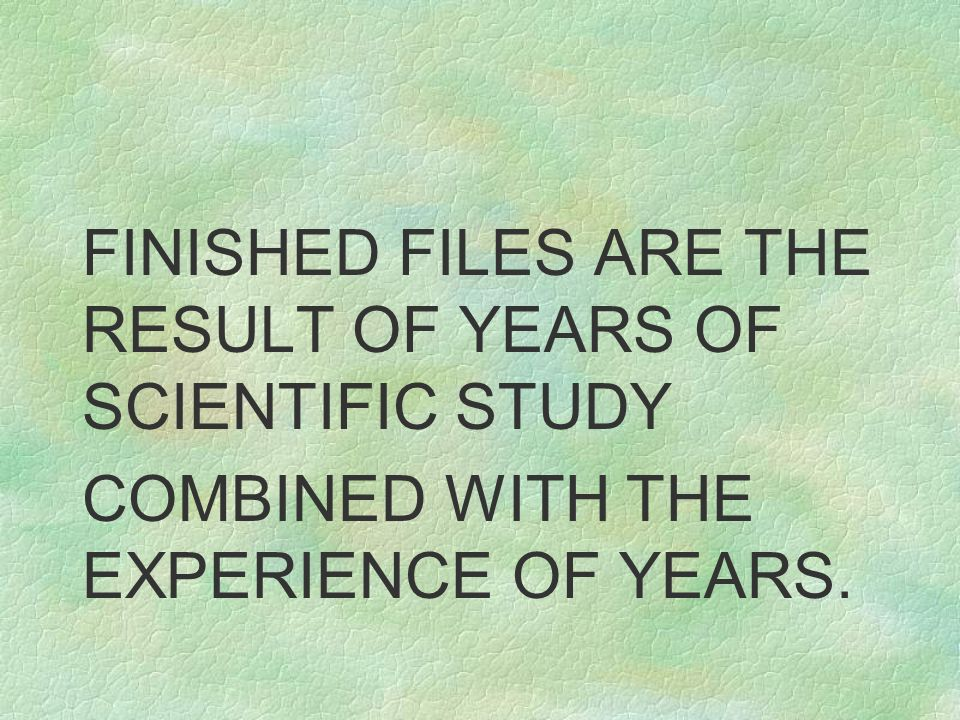 FINISHED FILES ARE THE RESULT OF YEARS OF SCIENTIFIC STUDY