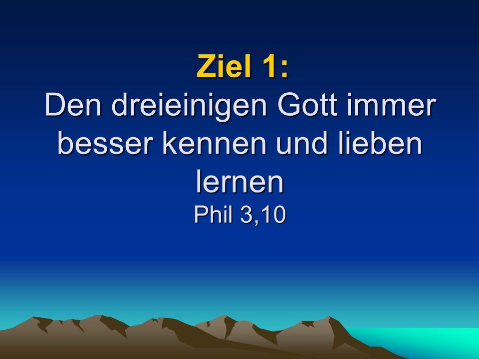 Ziel 1: Den dreieinigen Gott immer besser kennen und lieben lernen Phil 3,10