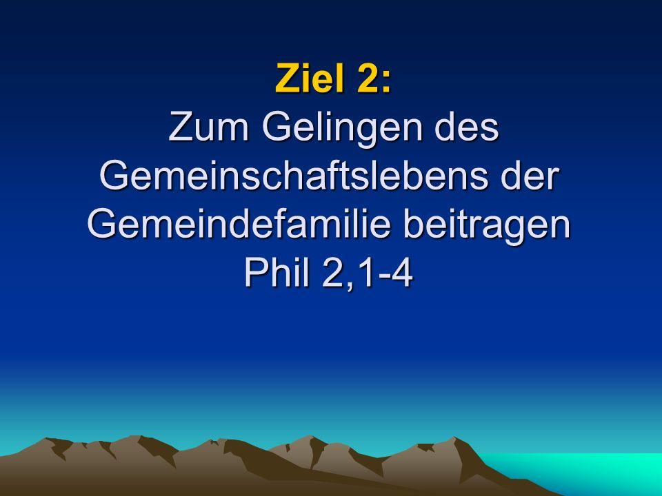 Ziel 2: Zum Gelingen des Gemeinschaftslebens der Gemeindefamilie beitragen Phil 2,1-4