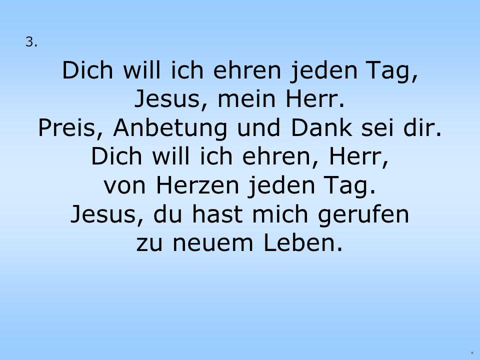 Dich will ich ehren jeden Tag, Jesus, mein Herr.