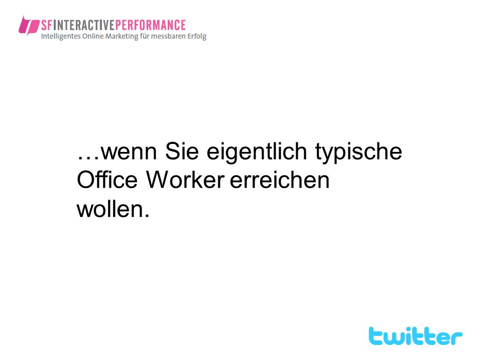 …wenn Sie eigentlich typische Office Worker erreichen wollen.