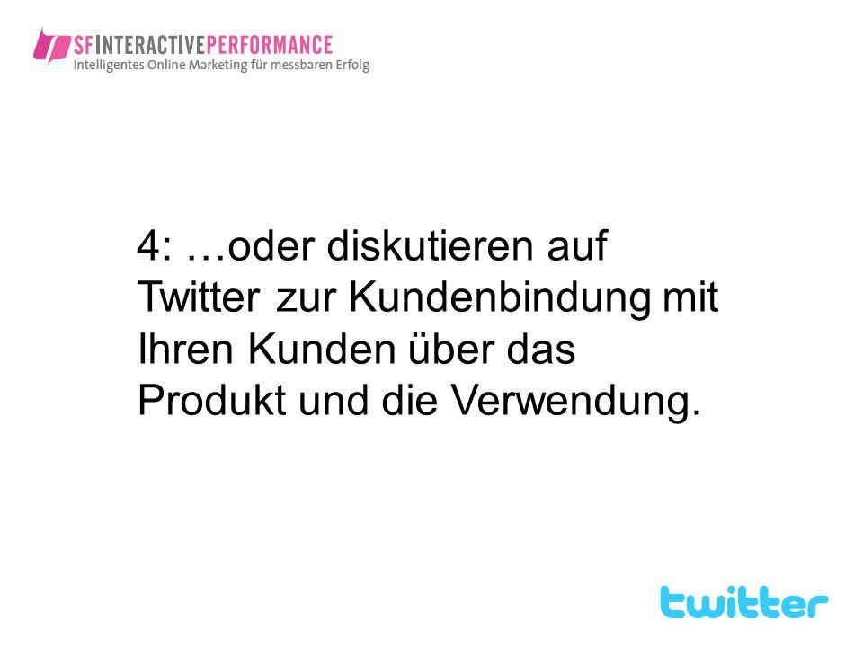 4: …oder diskutieren auf Twitter zur Kundenbindung mit Ihren Kunden über das Produkt und die Verwendung.