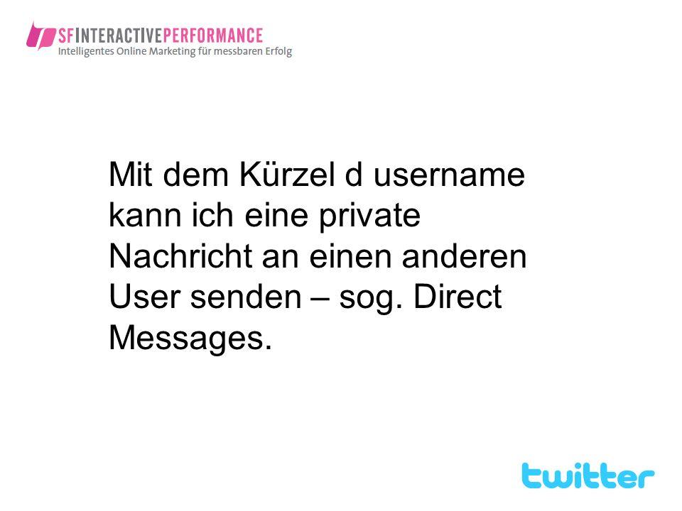 Mit dem Kürzel d username kann ich eine private Nachricht an einen anderen User senden – sog.