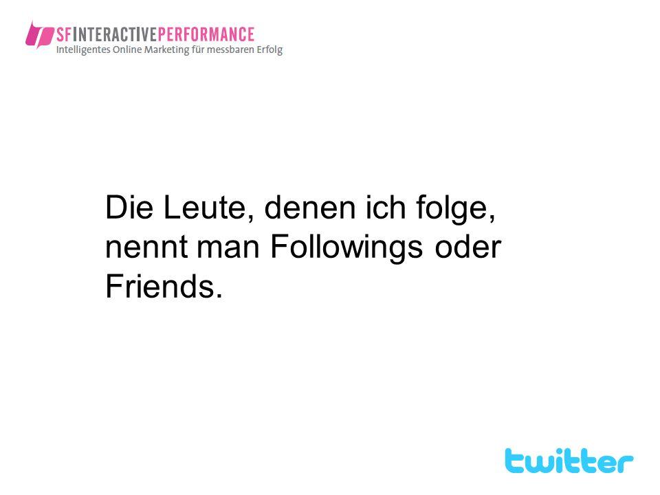Die Leute, denen ich folge, nennt man Followings oder Friends.