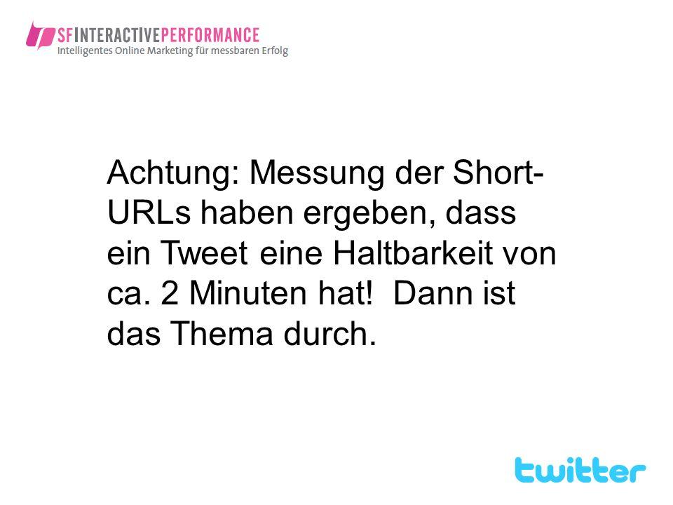 Achtung: Messung der Short-URLs haben ergeben, dass ein Tweet eine Haltbarkeit von ca.
