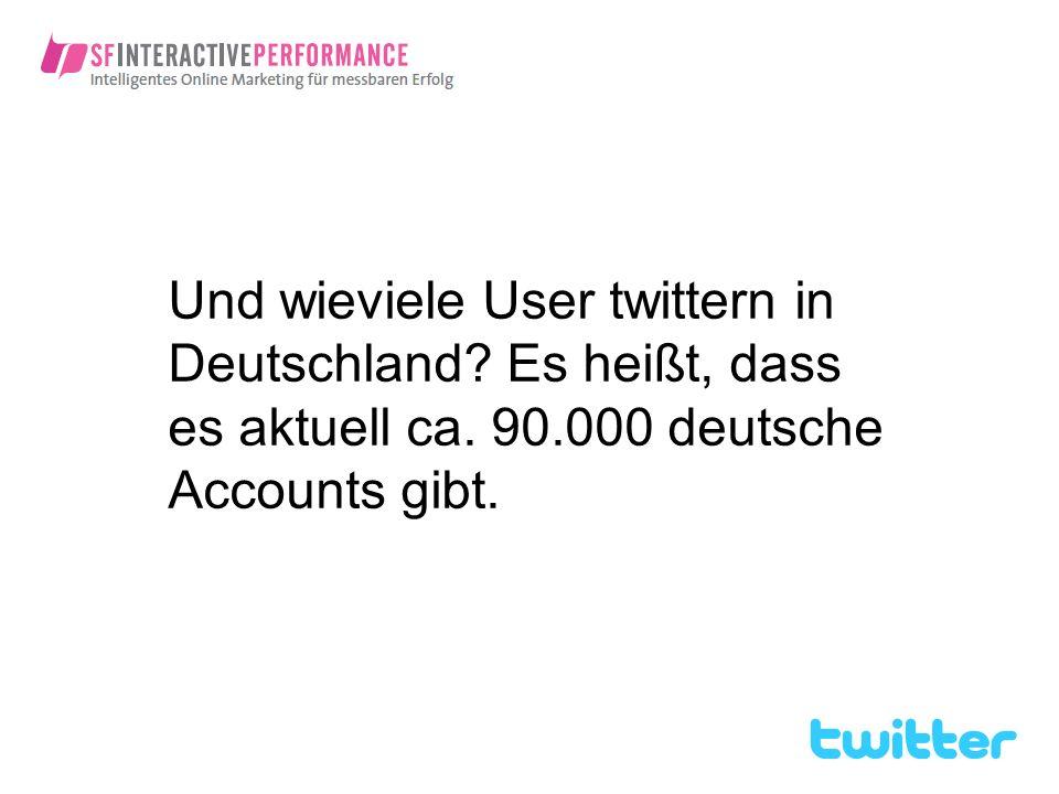 Und wieviele User twittern in Deutschland. Es heißt, dass es aktuell ca.