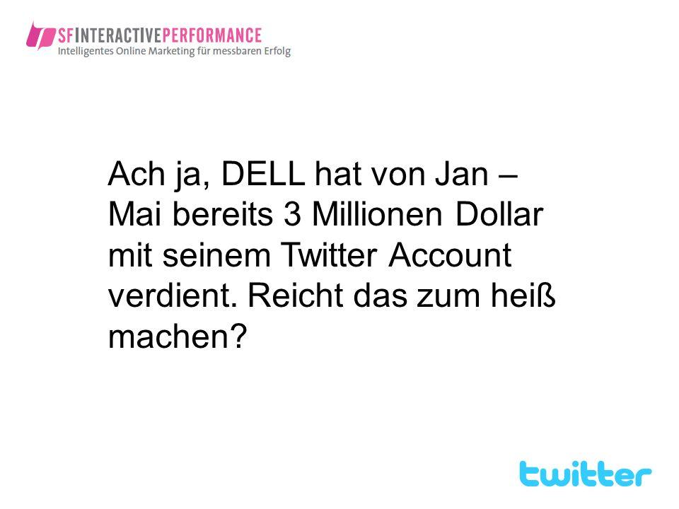 Ach ja, DELL hat von Jan – Mai bereits 3 Millionen Dollar mit seinem Twitter Account verdient.