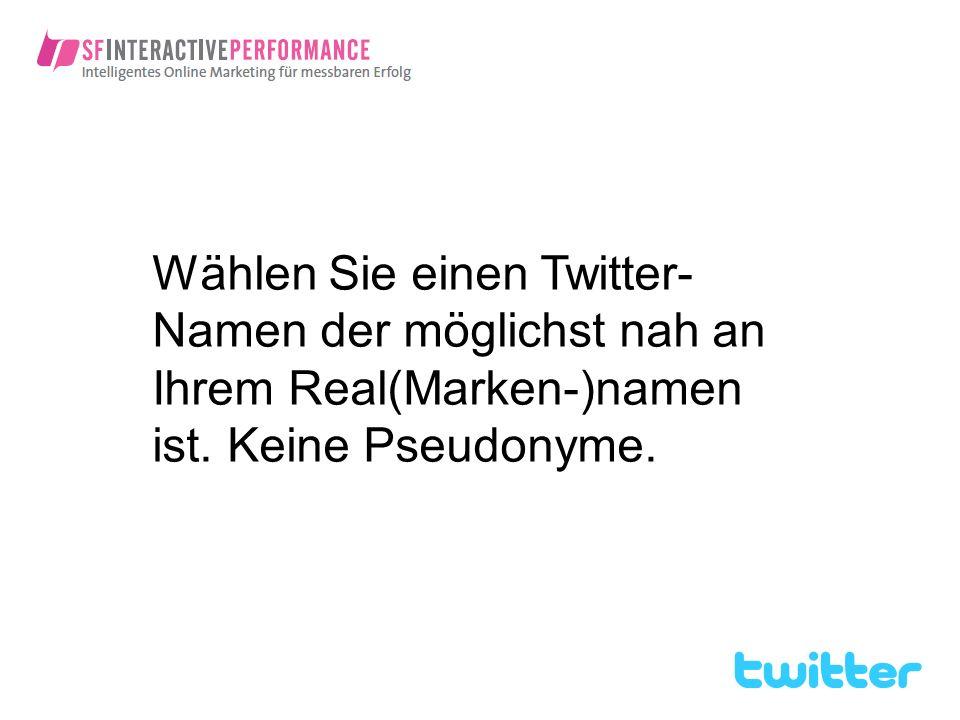 Wählen Sie einen Twitter-Namen der möglichst nah an Ihrem Real(Marken-)namen ist. Keine Pseudonyme.