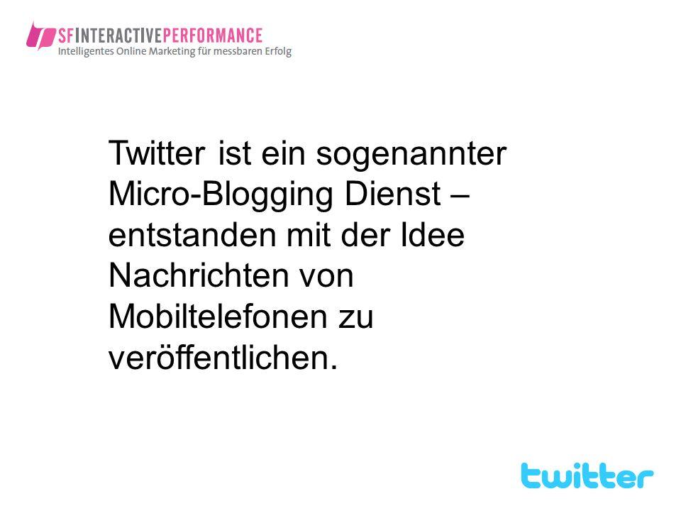 Twitter ist ein sogenannter Micro-Blogging Dienst – entstanden mit der Idee Nachrichten von Mobiltelefonen zu veröffentlichen.