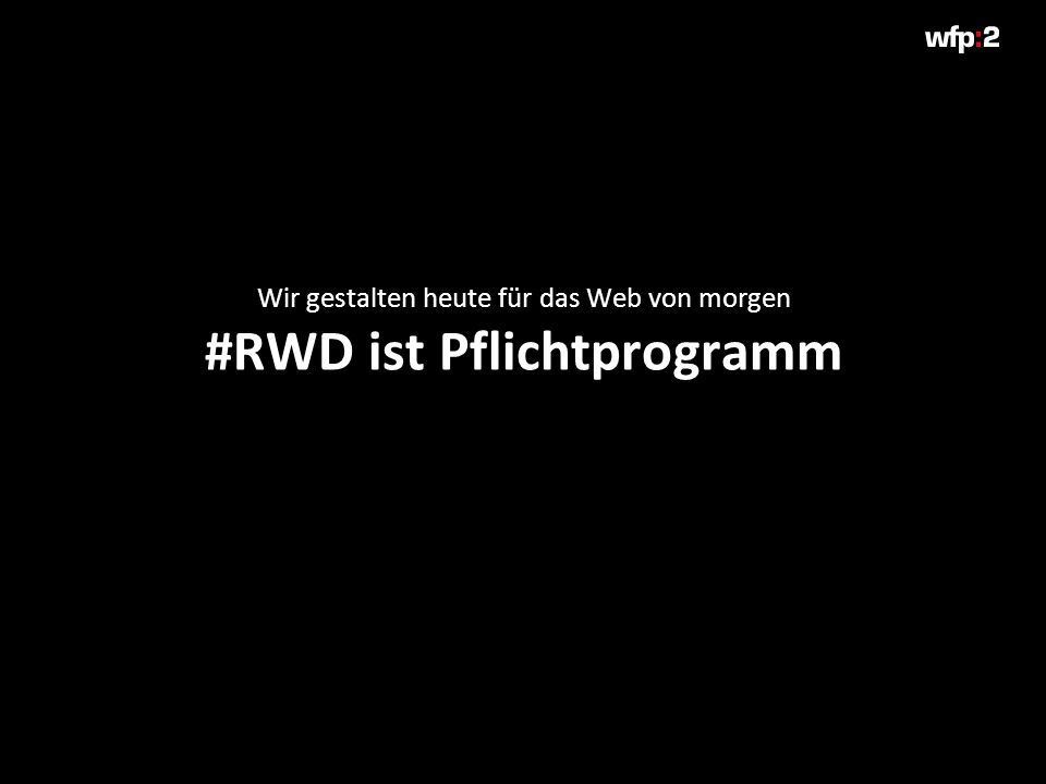 Wir gestalten heute für das Web von morgen #RWD ist Pflichtprogramm