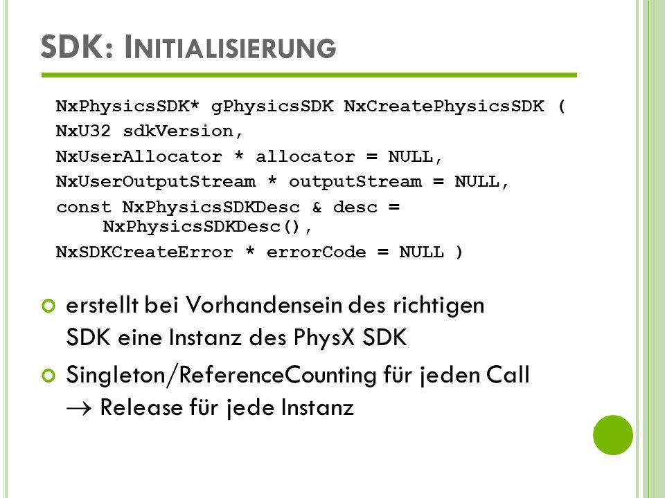 SDK: Initialisierung NxPhysicsSDK* gPhysicsSDK NxCreatePhysicsSDK ( NxU32 sdkVersion, NxUserAllocator * allocator = NULL,