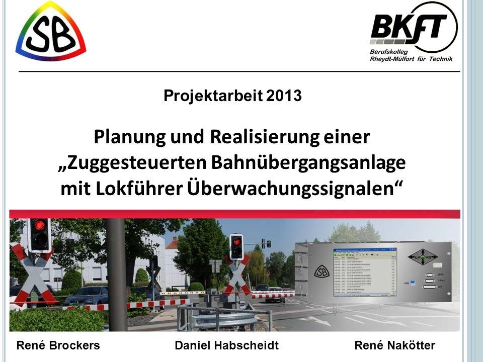 """Projektarbeit 2013 Planung und Realisierung einer """"Zuggesteuerten Bahnübergangsanlage mit Lokführer Überwachungssignalen"""