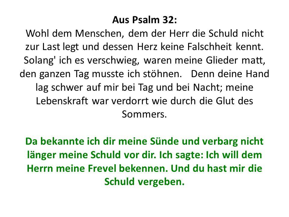 Aus Psalm 32: Wohl dem Menschen, dem der Herr die Schuld nicht zur Last legt und dessen Herz keine Falschheit kennt.