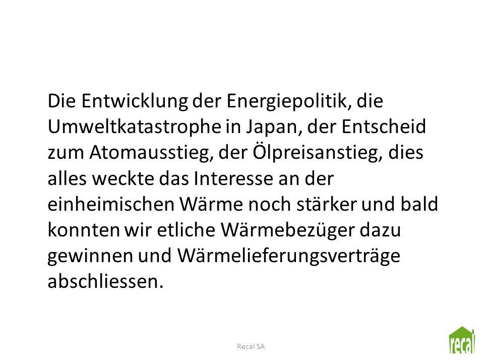 Die Entwicklung der Energiepolitik, die Umweltkatastrophe in Japan, der Entscheid zum Atomausstieg, der Ölpreisanstieg, dies alles weckte das Interesse an der einheimischen Wärme noch stärker und bald konnten wir etliche Wärmebezüger dazu gewinnen und Wärmelieferungsverträge abschliessen.
