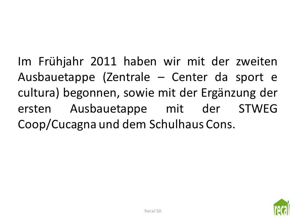 Im Frühjahr 2011 haben wir mit der zweiten Ausbauetappe (Zentrale – Center da sport e cultura) begonnen, sowie mit der Ergänzung der ersten Ausbauetappe mit der STWEG Coop/Cucagna und dem Schulhaus Cons.