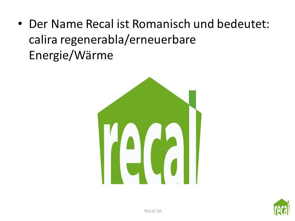 Der Name Recal ist Romanisch und bedeutet: calira regenerabla/erneuerbare Energie/Wärme