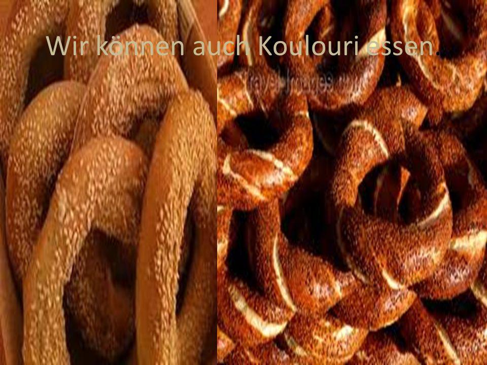 Wir können auch Koulouri essen.