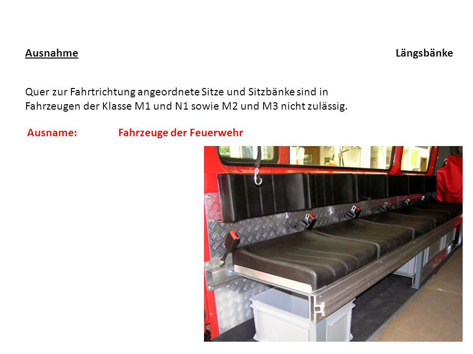 Ausnahme Längsbänke. Quer zur Fahrtrichtung angeordnete Sitze und Sitzbänke sind in Fahrzeugen der Klasse M1 und N1 sowie M2 und M3 nicht zulässig.
