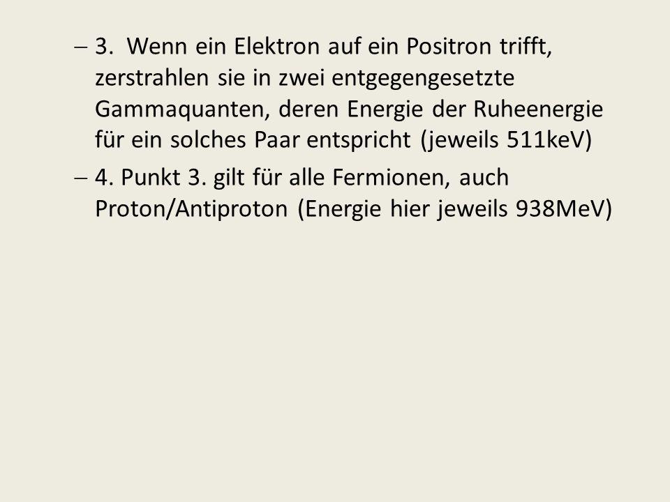 3. Wenn ein Elektron auf ein Positron trifft, zerstrahlen sie in zwei entgegengesetzte Gammaquanten, deren Energie der Ruheenergie für ein solches Paar entspricht (jeweils 511keV)