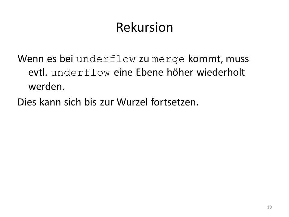 Rekursion Wenn es bei underflow zu merge kommt, muss evtl. underflow eine Ebene höher wiederholt werden.