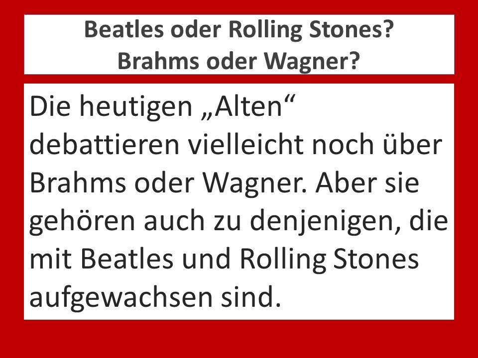 Beatles oder Rolling Stones Brahms oder Wagner