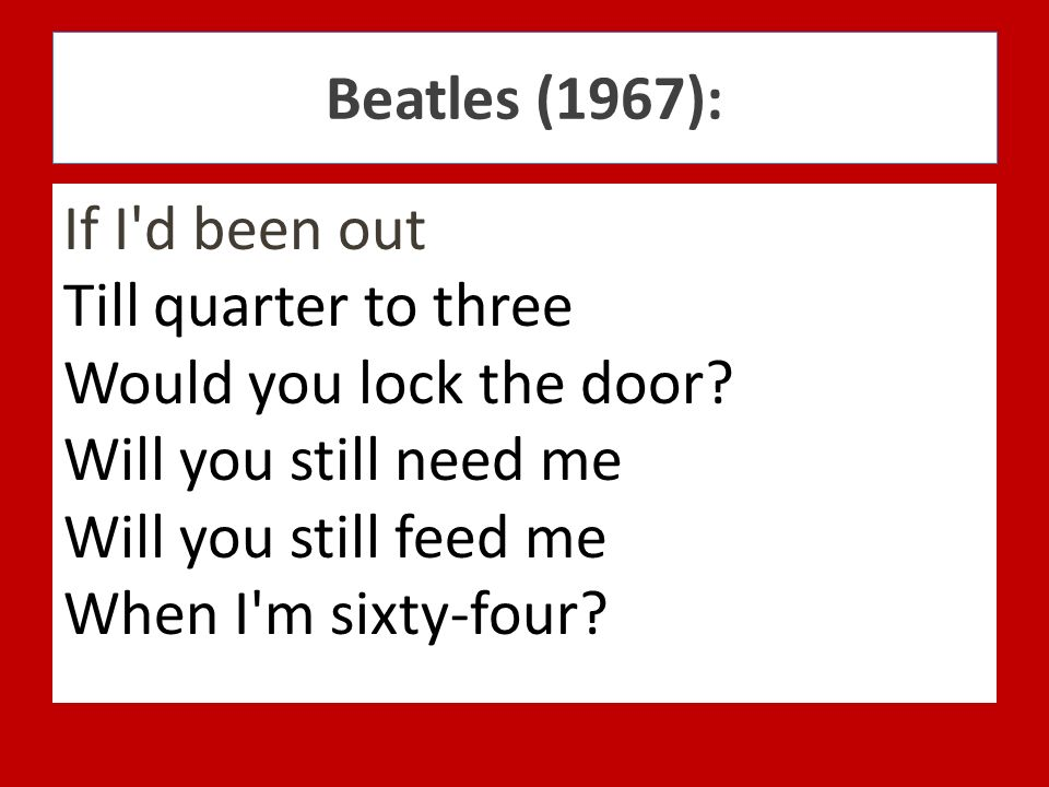 Beatles (1967): If I d been out Till quarter to three Would you lock the door Will you still need me Will you still feed me When I m sixty-four