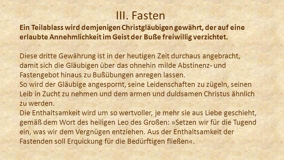 III. Fasten Ein Teilablass wird demjenigen Christgläubigen gewährt, der auf eine erlaubte Annehmlichkeit im Geist der Buße freiwillig verzichtet.