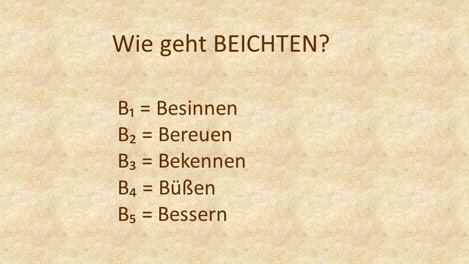 Wie geht BEICHTEN B₁ = Besinnen B₂ = Bereuen B₃ = Bekennen B₄ = Büßen B₅ = Bessern