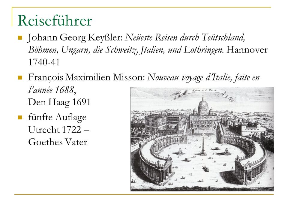 Reiseführer Johann Georg Keyßler: Neüeste Reisen durch Teütschland, Böhmen, Ungarn, die Schweitz, Jtalien, und Lothringen. Hannover 1740-41.