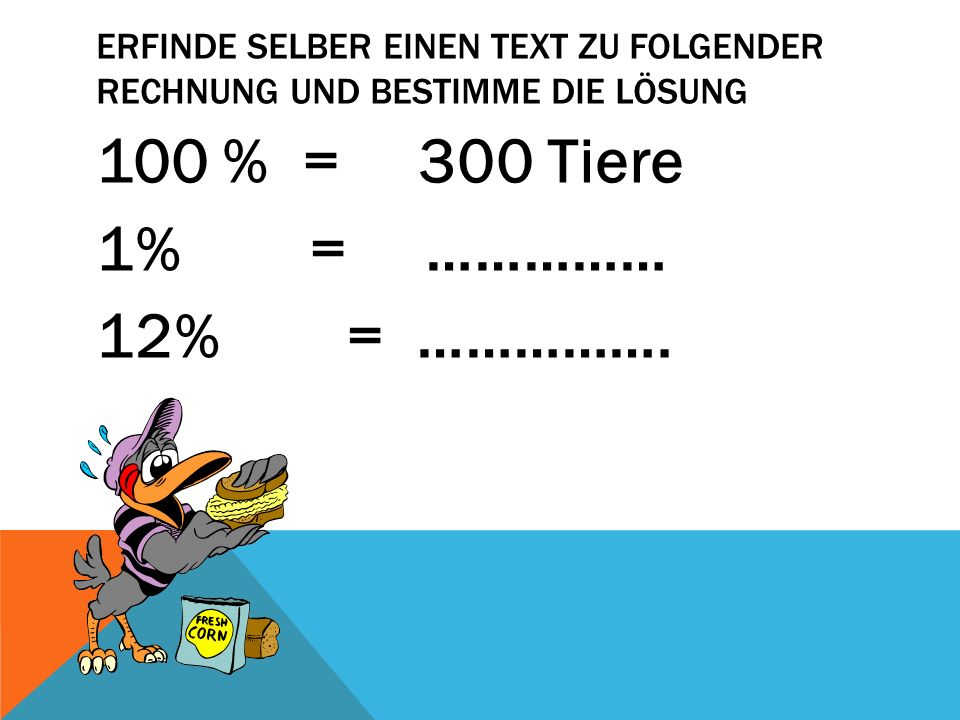 100 % = 300 Tiere 1% = …………… 12% = …………….