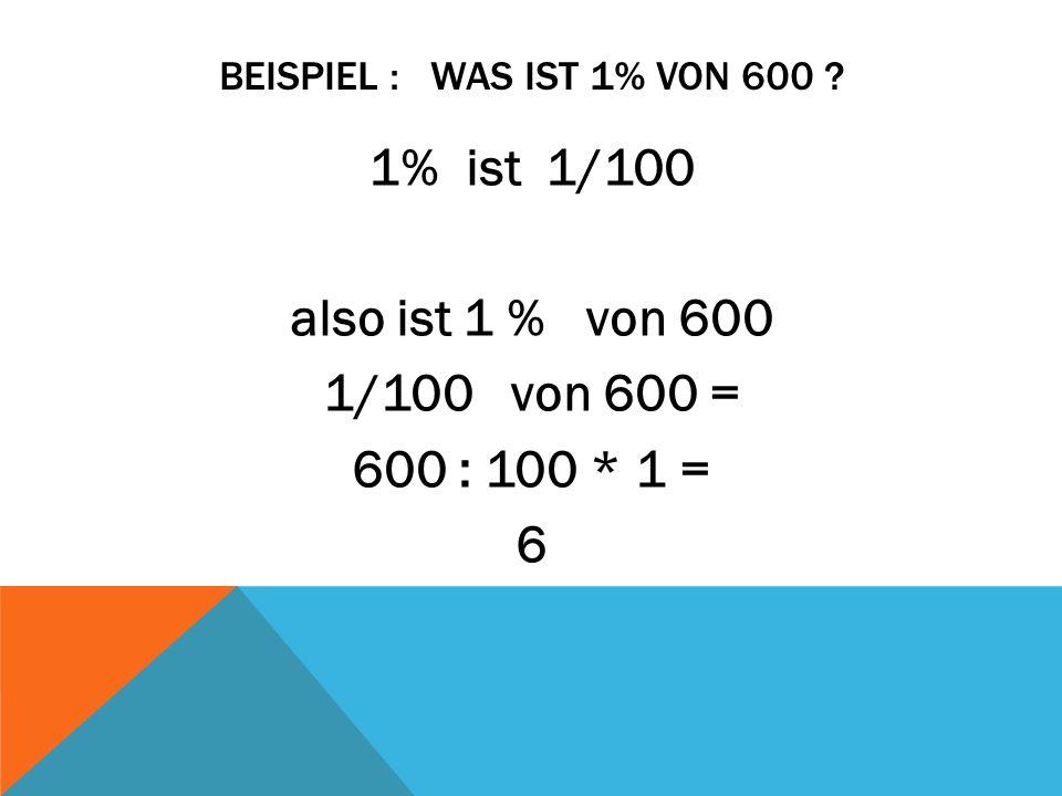 1% ist 1/100 also ist 1 % von 600 1/100 von 600 = 600 : 100 * 1 = 6