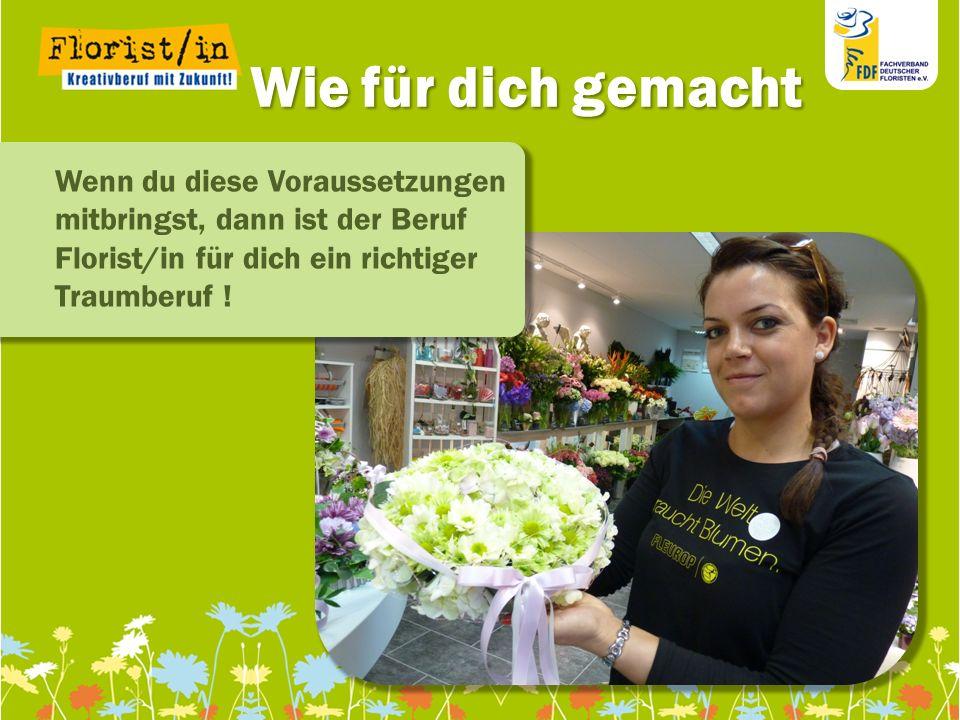 Wie für dich gemachtWenn du diese Voraussetzungen mitbringst, dann ist der Beruf Florist/in für dich ein richtiger Traumberuf !