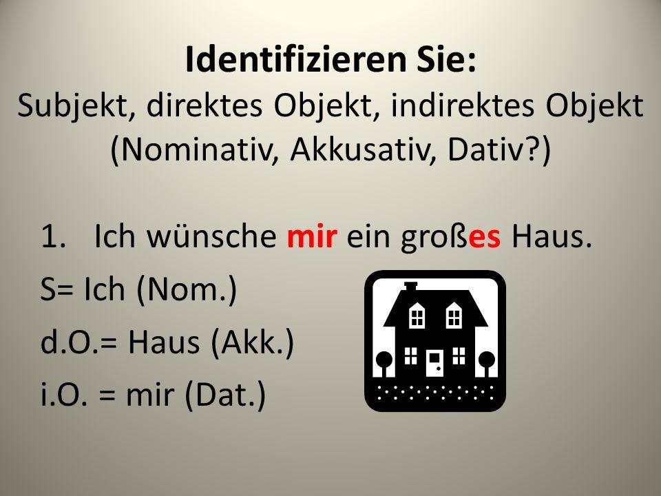 Identifizieren Sie: Subjekt, direktes Objekt, indirektes Objekt (Nominativ, Akkusativ, Dativ )
