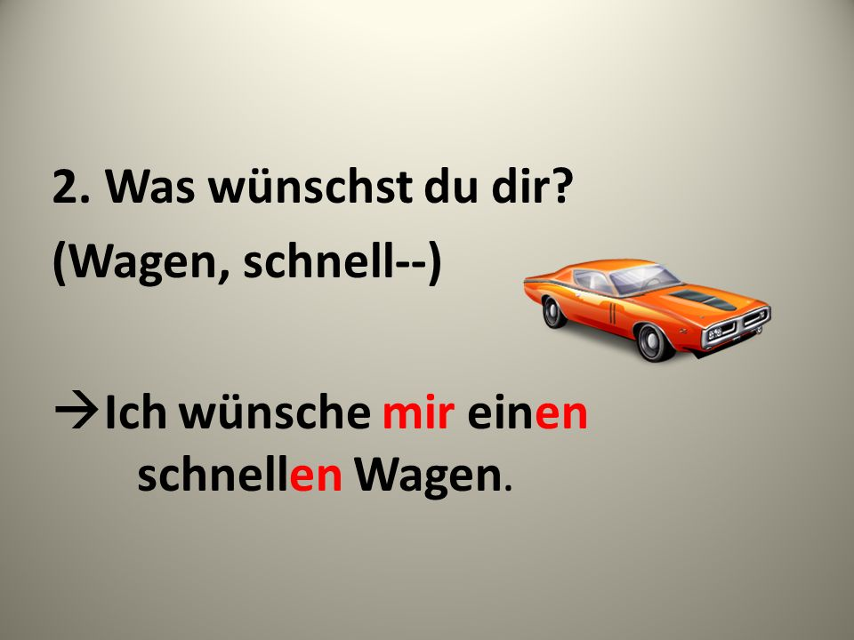2. Was wünschst du dir (Wagen, schnell--) Ich wünsche mir einen schnellen Wagen.