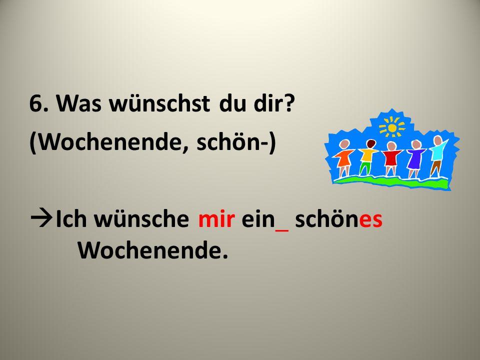6. Was wünschst du dir (Wochenende, schön-) Ich wünsche mir ein_ schönes Wochenende.